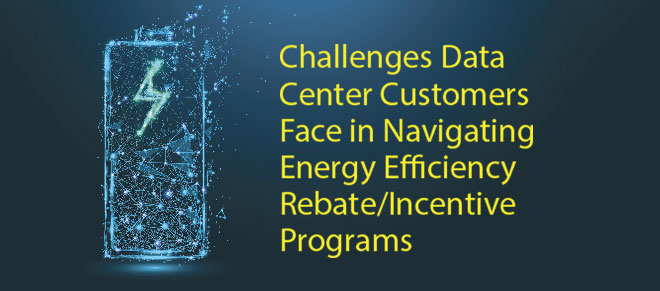 7x24 Exchange Fall Magazine 2020 | Challenges Data Center Customers Face in Navigating Energy Efficiency Rebate/Incentive Programs